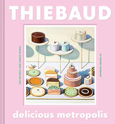 Delicious Metropolis: The Desserts and Urban Scenes of Wayne Thiebaud by Wayne Thiebaud