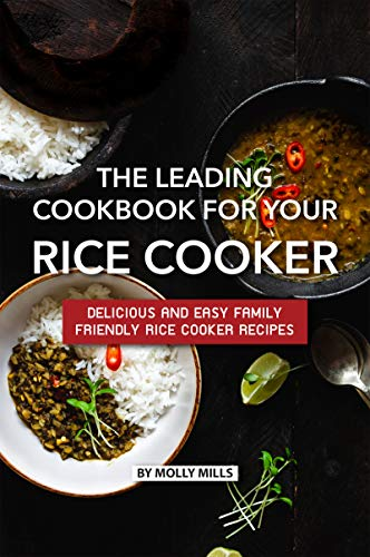 The Leading Cookbook for Your Rice Cooker: Delicious and Easy Family Friendly Rice Cooker Recipes