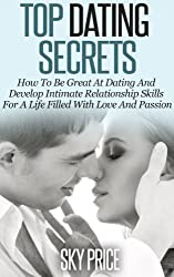 Dating: Top Dating Secrets: How To Be Great At Dating And Develop Intimate Relationship Skills For A Life Filled With Love And Passion (Dating, Relationships, Love) (English Edition)