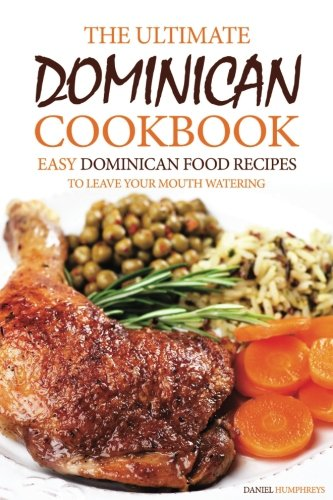 The Ultimate Dominican Cookbook: Easy Dominican Food Recipes to Leave Your Mouth Watering by Daniel Humphreys
