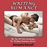 Writing Romance: The Top 100 Best Strategies for Writing Romance Stories | Alessandra Bancroft