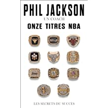 Phil Jackson - Un coach, Onze titres NBA : Les secrets du succès (French Edition)