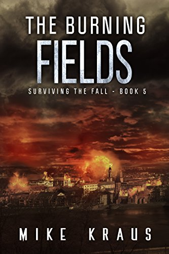The Burning Fields: Book 5 of the Thrilling Post-Apocalyptic Survival Series: (Surviving the Fall Series - Book 5) by [Kraus, Mike]