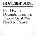 Paul Ryan Defends Trump's Travel Ban; 'We Need to Pause' | Siobhan Hughes,Devlin Barrett,Damian Paletta