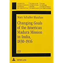 Changing Goals of the American Madura Mission in India, 1830-1916 (Studien Zur Interkulturellen Geschichte Des Christentums)