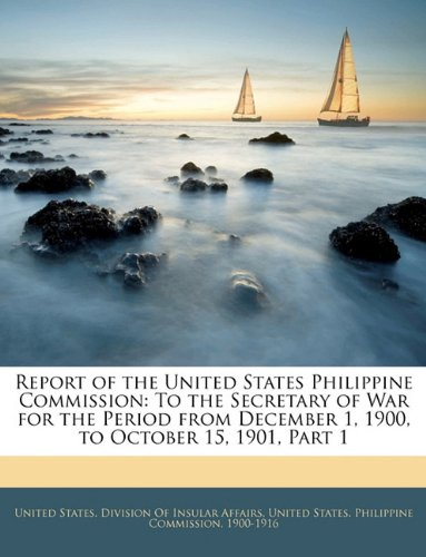 Download Report of the United States Philippine Commission: To the Secretary of War for the Period from December 1, 1900, to October 15, 1901, Part 1 pdf