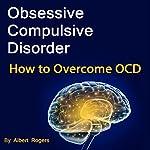 Obsessive Compulsive Disorder: How to Overcome OCD | Albert Rogers
