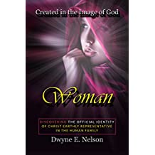Woman: DISCOVERING THE OFFICIAL IDENTITY  Of Christ Earthly Representative  In The Human Family (Created in the image of God Book 1)