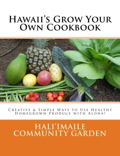 Hawaii's Grow Your Own Cookbook: Creative & Simple Ways to Use Healthy Homegrown Produce with Aloha! by Hali'imaile Community Garden