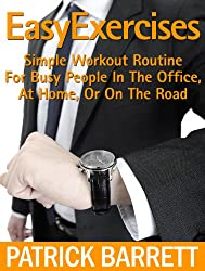 Easy Exercises: Simple Workout Routine For Busy People In The Office, At Home, Or On The Road (English Edition)