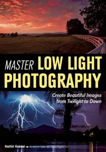 Master Low Light Photography: Create Beautiful Images from Twilight to Dawn - Digital Photography Low Light