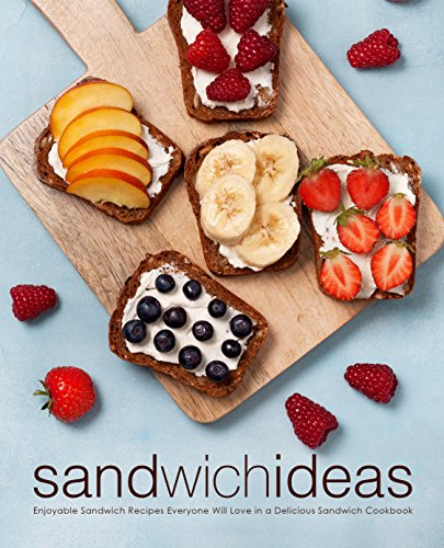 Sandwich Ideas: Enjoyable Sandwich Recipes Everyone Will Love in a Delicious Sandwich Cookbook by BookSumo Press