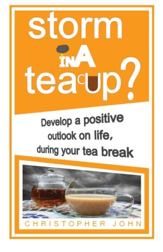 Storm in a Teacup?: Develop a positive outlook on life, during your tea break
