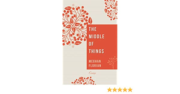 Amazon the middle of things essays ebook meghan florian amazon the middle of things essays ebook meghan florian kindle store fandeluxe Epub