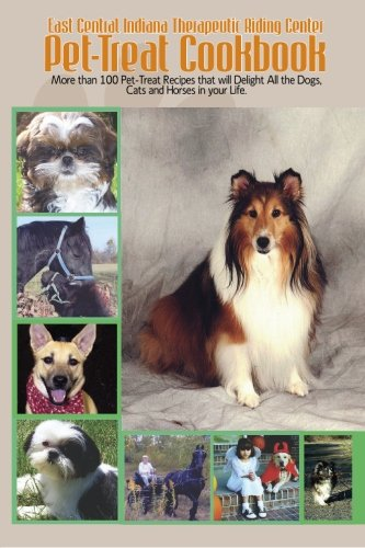 East Central Indiana Therapeutic Riding Center Pet-Treat Cookbook: More than 100 Pet-treat recipes that will delight all the dogs, cats and horses in your life.