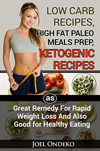 DELICIOUS AND NUTRITIOUS PALEO,LOW CARB AND KETO DIET:LOW CARB RECIPES, HIGH FАT РАLЕО MЕАLЅ, PREP, KITОGЕNIС RЕСIРЕЅ AS GREAT REMEDY FOR RAPID WEIGHT ... ALSO GOOD FOR HEALTHY EATING (Book Book 1) by Joel Ondeko