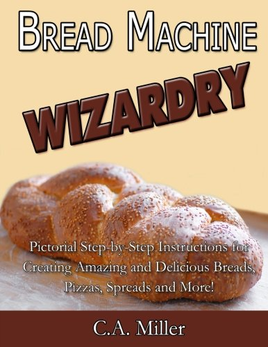 Bread Machine Wizardry: Pictorial Step-by-Step Instructions for Creating Amazing and Delicious Breads, Pizzas, Spreads and More! (Kitchen Gadget Wizardry) (Volume 2) by C.A. Miller
