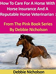 How To Care For A Horse Using Horse Insurance And A Reputable Horse Veterinarian : From The Pink Book Series By Debbie Nicholson