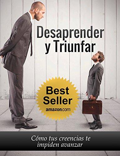 Desaprender y Triunfar: Cómo tus creencias te impiden avanzar (Spanish Edition)