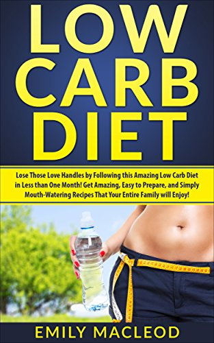 Low Carb Diet: Bested Those Love Handles in Less than ONE Month by Following This Amazing Low Carb Diet  Easy to Prepare, and Simply Mouth-Watering Recipes That Your Entire Family Will Make merry!