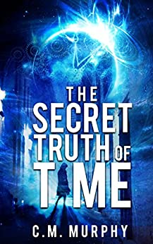 The Secret Truth of Time: A Time Travel / Supernatural Suspense Novel by [Murphy, C.M.]