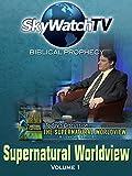 Skywatch TV: Biblical Prophecy - Supernatural Worldview Part 1