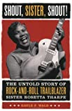 : Shout, Sister, Shout!: The Untold Story of Rock-and-Roll Trailblazer Sister Rosetta Tharpe