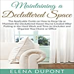 Maintaining a Decluttered Space: The Applicable Guide on How to Maintain the Decluttered Haven You've Created After Putting in the Hard Work and Time to Unclutter and Organize Your Home or Office | Elena Dupont