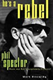 He's a Rebel: Phil Spector--Rock and Roll's