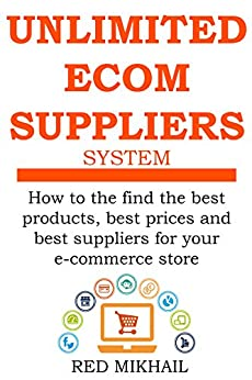 UNLIMITED E-COMMERCE SUPPLIERS SYSTEM: How to the find the best products,best prices and best suppliers for your e-commerce store (E-Commerce from A - Z Series Book 2) by [Mikhail, Red]