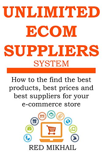UNLIMITED E-COMMERCE SUPPLIERS SYSTEM: How to the find the best products,best prices and best suppliers for your e-commerce store (E-Commerce from A – Z Series Book 2) (Commerce Series)