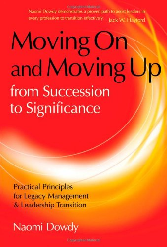 Moving On and Moving Up From Succession to Significance: Practical Principles for Legacy Management & Leadership Transition PDF