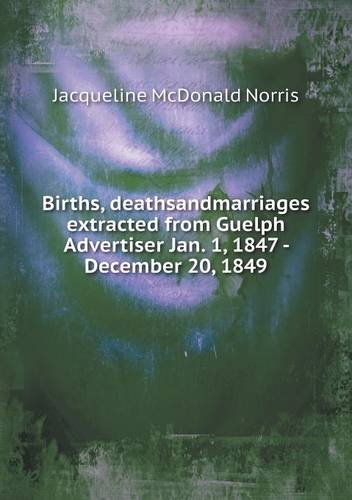 Births, deathsandmarriages extracted from Guelph Advertiser Jan. 1, 1847 - December 20, 1849 PDF
