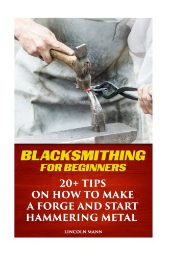 Blacksmithing For Beginners   20  Tips On How To Make A Forge And Start Hammering Metal