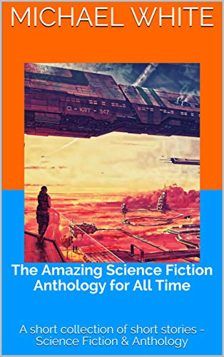 The Amazing Science Fiction Anthology for All Time: A short collection of short stories - Science Fiction & Anthology