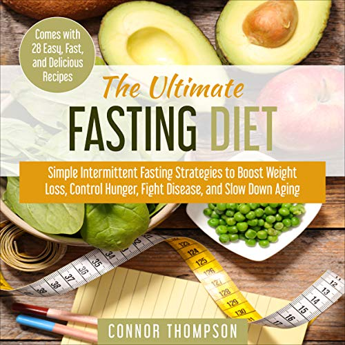 The Ultimate Fasting Diet: Simple Intermittent Fasting Strategies to Boost Weight Loss, Control Hunger, Fight Disease, and Slow Down Aging: Comes with 28 Easy, Fast, and Delicious Recipes by Connor Thompson