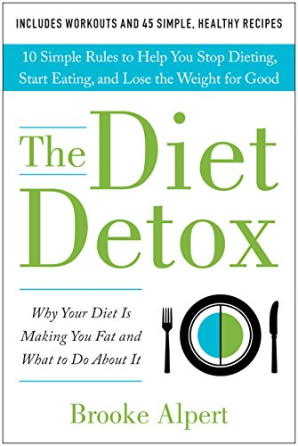 The Diet Detox: Why Your Diet Is Making You Fat and What to Do About It: 10 Simple Rules to Help You Stop Dieting, Start Eating, and Lose the Weight for Good by Brooke Alpert