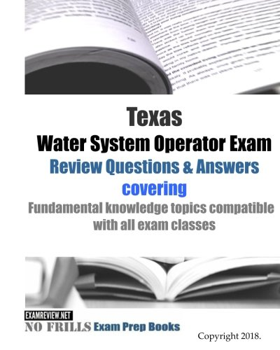 Texas Water System Operator Exam Review Questions & Answers: covering Fundamental knowledge topics compatible with all exam classes