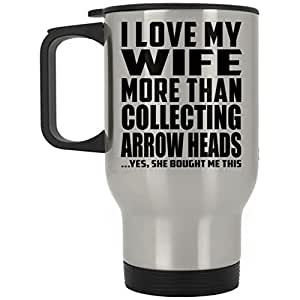 Husband Best Gift Idea I Love My Wife More Than Collecting Arrow Heads ...Yes, She Bought Me This - Travel Mug Stainless Steel Insulated Lid Tumbler Funny Gag for Men Birthday Bday Wedding Anniversary Christmas from Wife