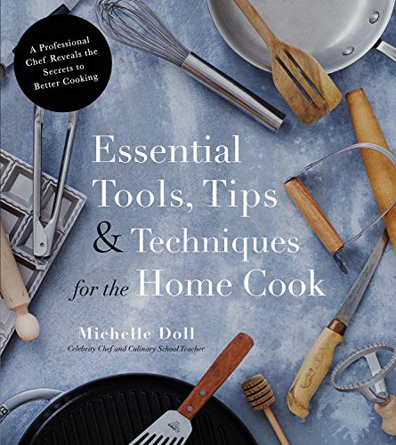 Essential Tools, Tips & Techniques for the Home Cook: A Professional Chef Reveals the Secrets to Better Cooking by Michelle Doll
