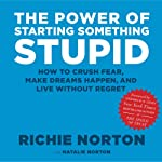 The Power of Starting Something Stupid: How to Crush Fear, Make Dreams Happen, and Live without Regret | Richie Norton,Natalie Norton