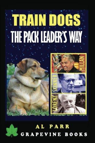 Train Dogs The Pack Leader's Way!: (Basic Lessons with Cesar Millan, Karl Lorenz, B. F. Skinner and Ivan Pavlov!) (Pack Leader Training Trilogy) (Volume 1)