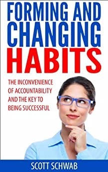 Forming and Changing Habits: The Inconvenience of Accountability and the Key to Being Successful by [Schwab, Scott]