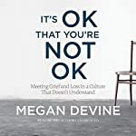 It's OK That You're Not OK: Meeting Grief and Loss in a Culture That Doesn't Understand | Megan Devine