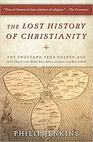 The Lost History Of Christianity The Thousand Year Golden Age Of The Church In The Middle East Africa And Asia And How It Died Philip Jenkins 9780061472817 Books