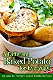 A Different Baked Potato for Everyday!: 25 Easy-to-Prepare Baked Potato Recipes