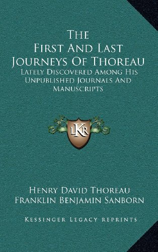 The First And Last Journeys Of Thoreau: Lately Discovered Among His Unpublished Journals And Manuscripts