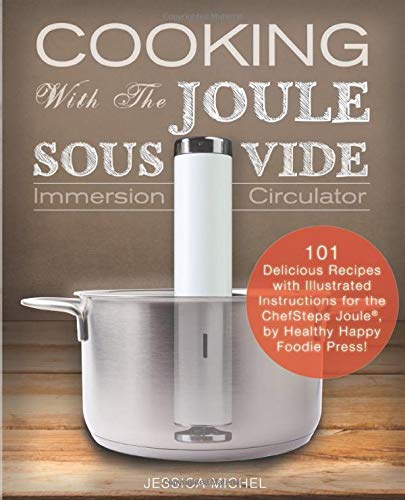 Cooking With The JOULE Sous Vide Immersion Circulator: 101 Delicious Recipes with Illustrated Instructions for the ChefSteps Joule®, by Healthy Happy Foodie Press! (Sous Vide Cookbooks) por Jessica Michel