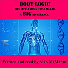 Body-Logic: The Little Book That Makes a Big Difference! Audiobook by Alan McManus Narrated by Alan McManus