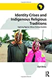 Identity Crises and Indigenous Religious Traditions: Exploring Nigerian-African Christian Societies (Religion in Modern Africa)